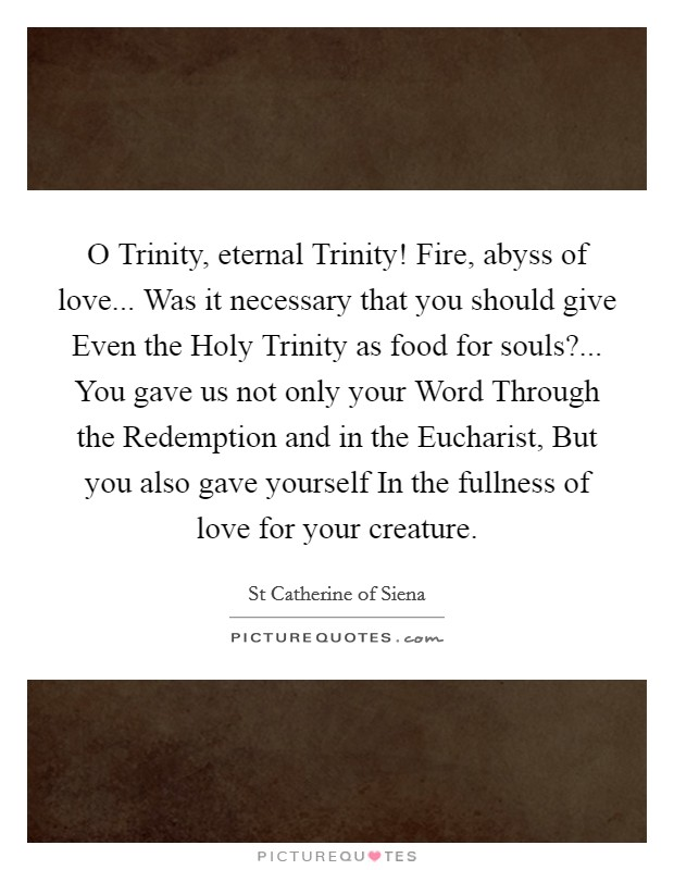 O Trinity, eternal Trinity! Fire, abyss of love... Was it necessary that you should give Even the Holy Trinity as food for souls?... You gave us not only your Word Through the Redemption and in the Eucharist, But you also gave yourself In the fullness of love for your creature Picture Quote #1