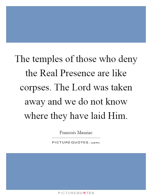 The temples of those who deny the Real Presence are like corpses. The Lord was taken away and we do not know where they have laid Him Picture Quote #1