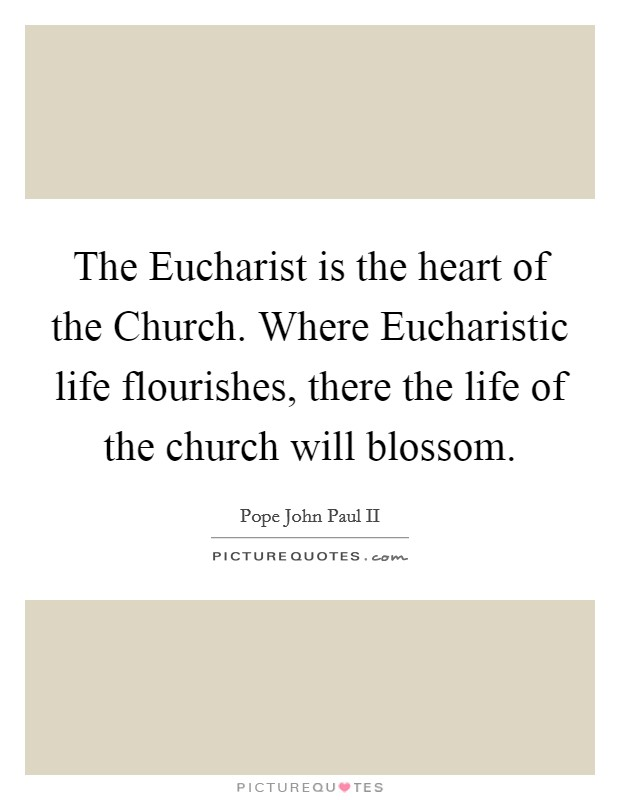 The Eucharist is the heart of the Church. Where Eucharistic life flourishes, there the life of the church will blossom Picture Quote #1