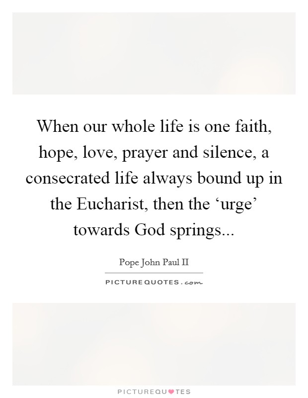 When our whole life is one faith, hope, love, prayer and silence, a consecrated life always bound up in the Eucharist, then the 'urge' towards God springs Picture Quote #1