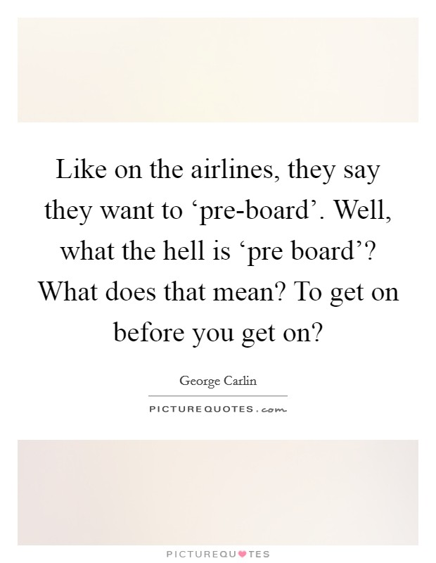 Like on the airlines, they say they want to 'pre-board'. Well, what the hell is 'pre board'? What does that mean? To get on before you get on? Picture Quote #1