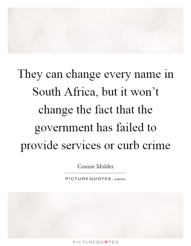 They can change every name in South Africa, but it won't change the fact that the government has failed to provide services or curb crime Picture Quote #1