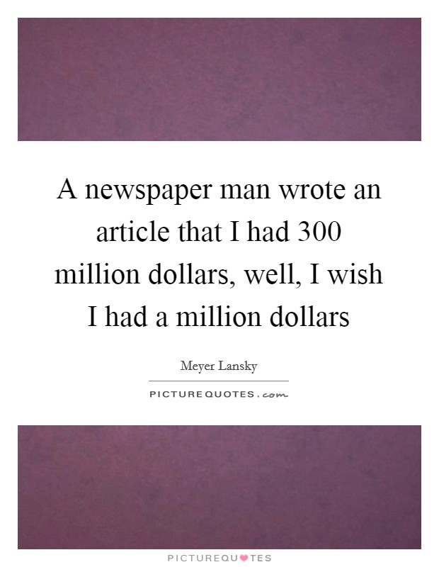 A newspaper man wrote an article that I had 300 million dollars, well, I wish I had a million dollars Picture Quote #1