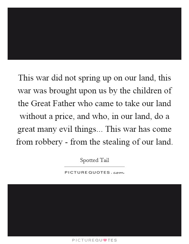 This war did not spring up on our land, this war was brought upon us by the children of the Great Father who came to take our land without a price, and who, in our land, do a great many evil things... This war has come from robbery - from the stealing of our land Picture Quote #1