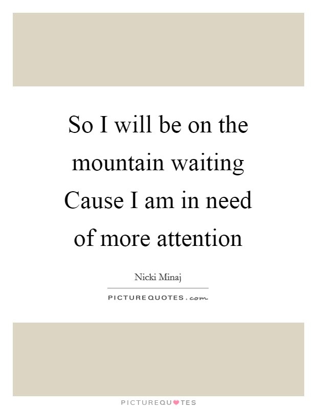 So I will be on the mountain waiting Cause I am in need of more attention Picture Quote #1