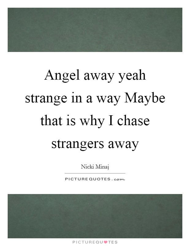 Angel away yeah strange in a way Maybe that is why I chase strangers away Picture Quote #1