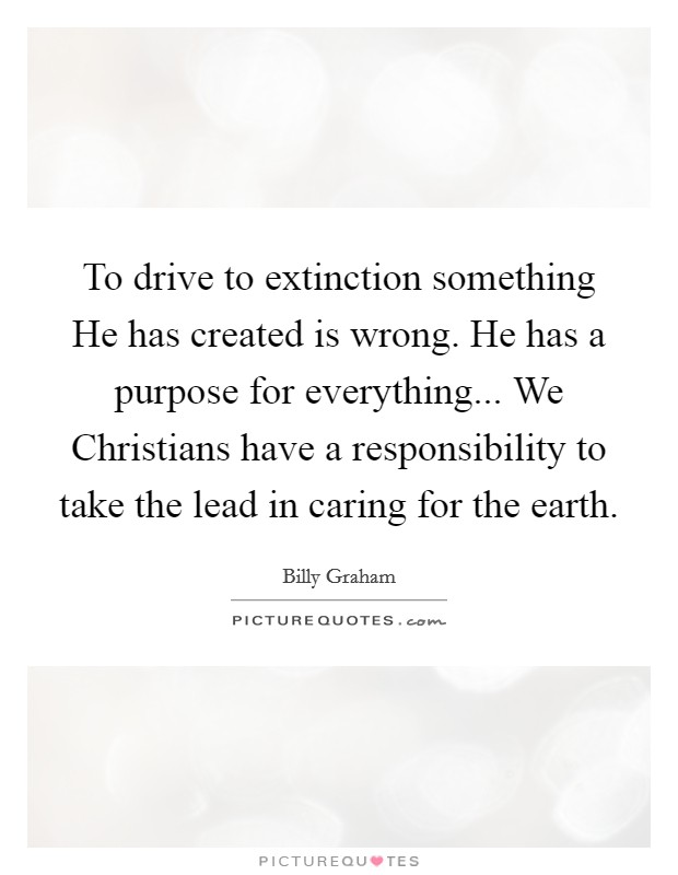 To drive to extinction something He has created is wrong. He has a purpose for everything... We Christians have a responsibility to take the lead in caring for the earth Picture Quote #1