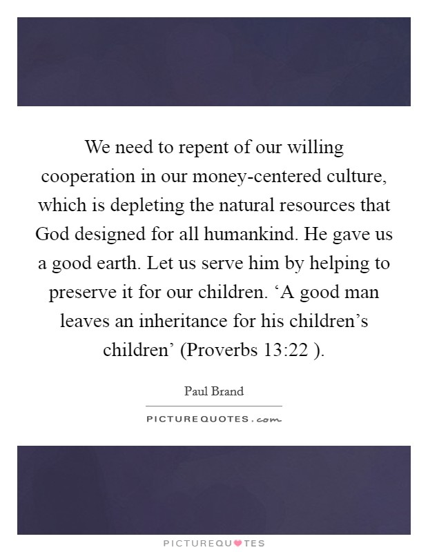 We need to repent of our willing cooperation in our money-centered culture, which is depleting the natural resources that God designed for all humankind. He gave us a good earth. Let us serve him by helping to preserve it for our children. 'A good man leaves an inheritance for his children's children' (Proverbs 13:22 ) Picture Quote #1