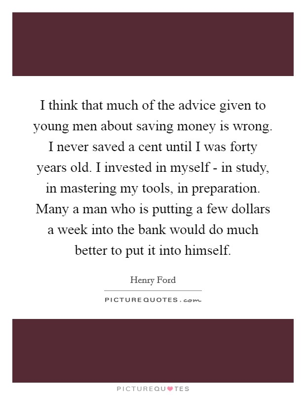 I think that much of the advice given to young men about saving money is wrong. I never saved a cent until I was forty years old. I invested in myself - in study, in mastering my tools, in preparation. Many a man who is putting a few dollars a week into the bank would do much better to put it into himself Picture Quote #1