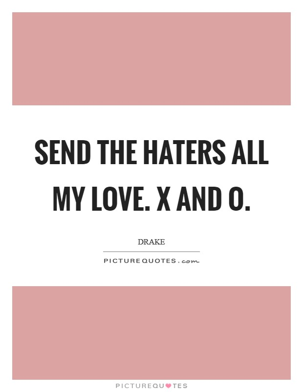Send the haters all my love. X and O Picture Quote #1