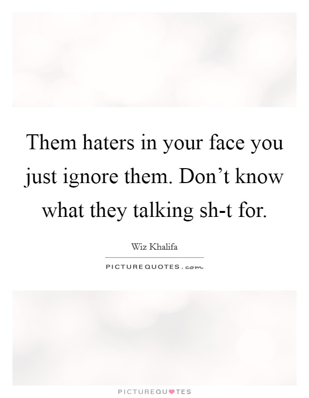Them haters in your face you just ignore them. Don't know what they talking sh-t for Picture Quote #1