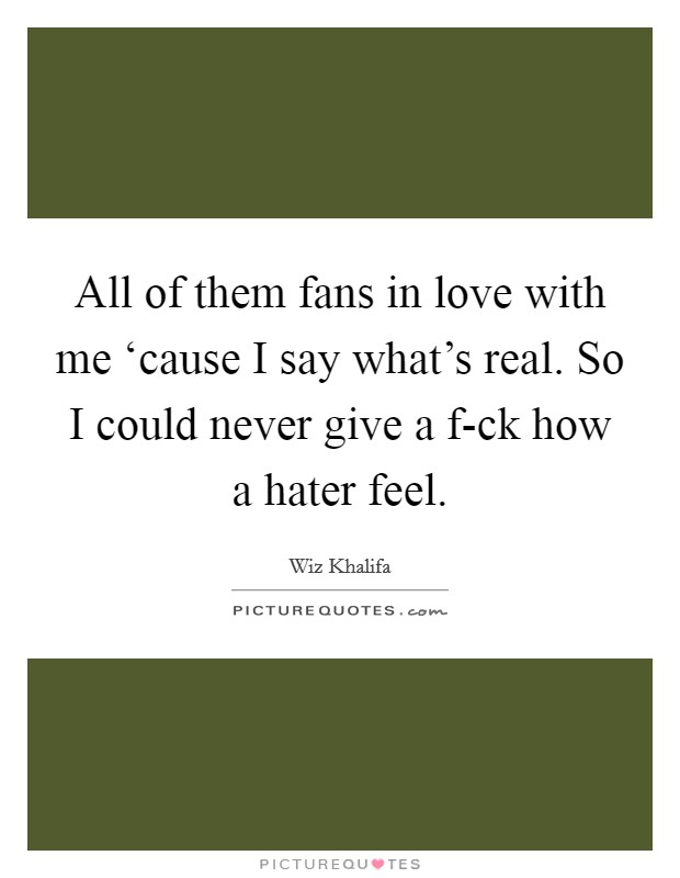 All of them fans in love with me 'cause I say what's real. So I could never give a f-ck how a hater feel Picture Quote #1