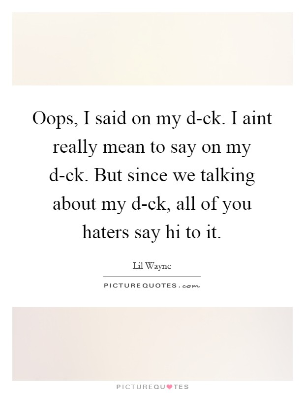Oops, I said on my d-ck. I aint really mean to say on my d-ck. But since we talking about my d-ck, all of you haters say hi to it Picture Quote #1