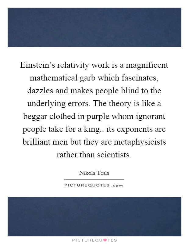 Einstein's relativity work is a magnificent mathematical garb which fascinates, dazzles and makes people blind to the underlying errors. The theory is like a beggar clothed in purple whom ignorant people take for a king.. its exponents are brilliant men but they are metaphysicists rather than scientists Picture Quote #1