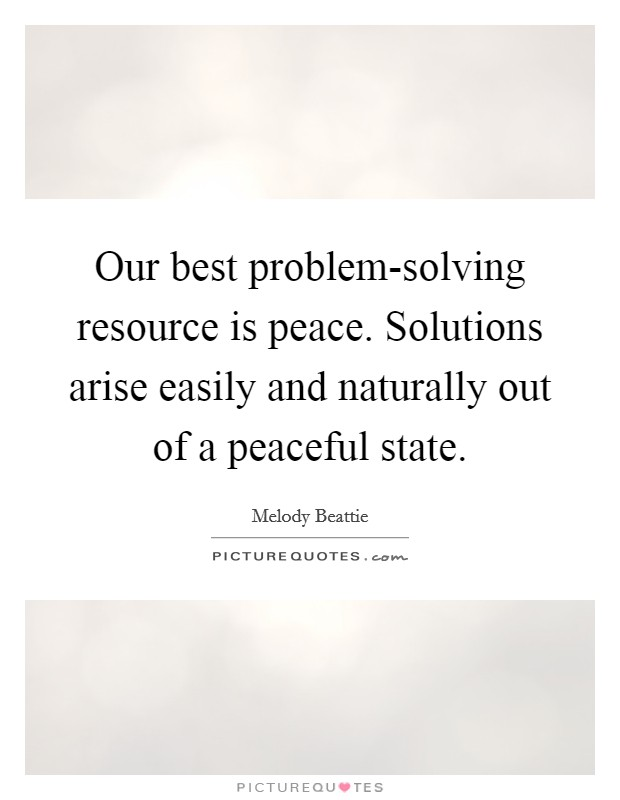 Our best problem-solving resource is peace. Solutions arise easily and naturally out of a peaceful state Picture Quote #1