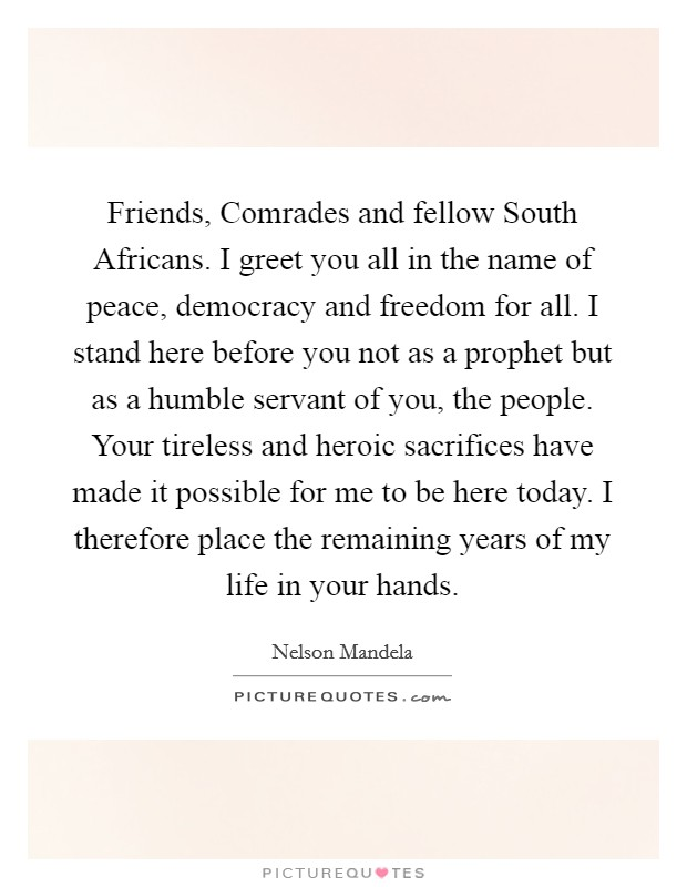 Friends, Comrades and fellow South Africans. I greet you all in the name of peace, democracy and freedom for all. I stand here before you not as a prophet but as a humble servant of you, the people. Your tireless and heroic sacrifices have made it possible for me to be here today. I therefore place the remaining years of my life in your hands Picture Quote #1