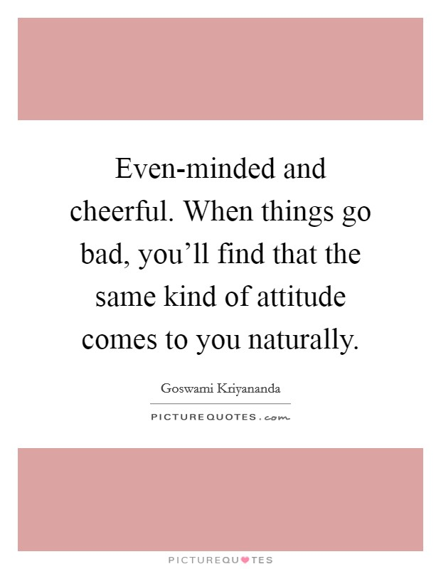 Even-minded and cheerful. When things go bad, you'll find that the same kind of attitude comes to you naturally Picture Quote #1