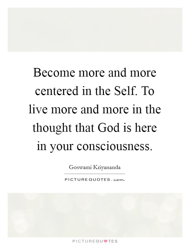 Become more and more centered in the Self. To live more and more in the thought that God is here in your consciousness Picture Quote #1