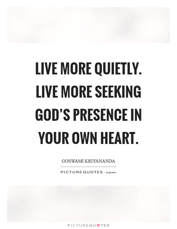Live more quietly. Live more seeking God's presence in your own heart Picture Quote #1