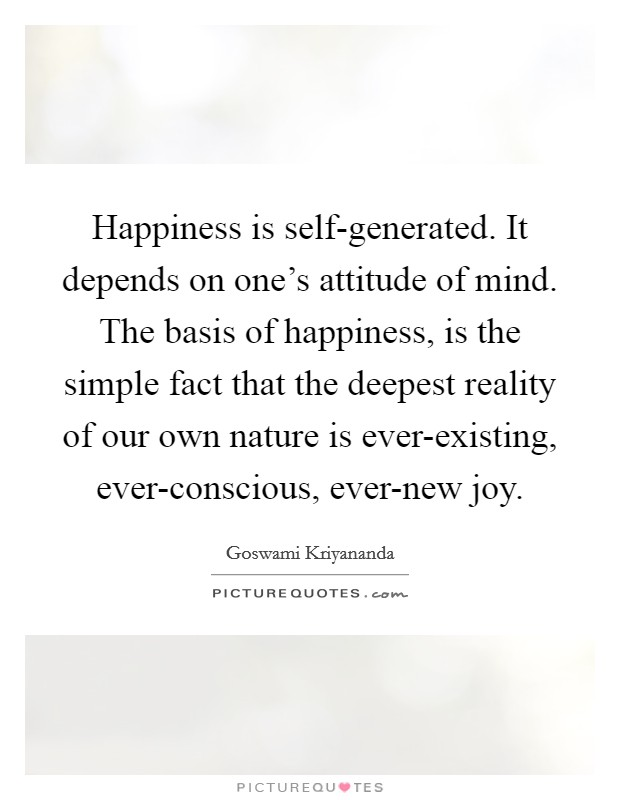 Happiness is self-generated. It depends on one's attitude of mind. The basis of happiness, is the simple fact that the deepest reality of our own nature is ever-existing, ever-conscious, ever-new joy Picture Quote #1