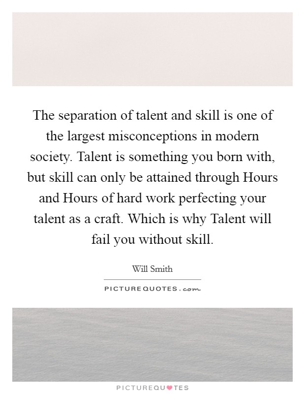 The separation of talent and skill is one of the largest misconceptions in modern society. Talent is something you born with, but skill can only be attained through Hours and Hours of hard work perfecting your talent as a craft. Which is why Talent will fail you without skill Picture Quote #1
