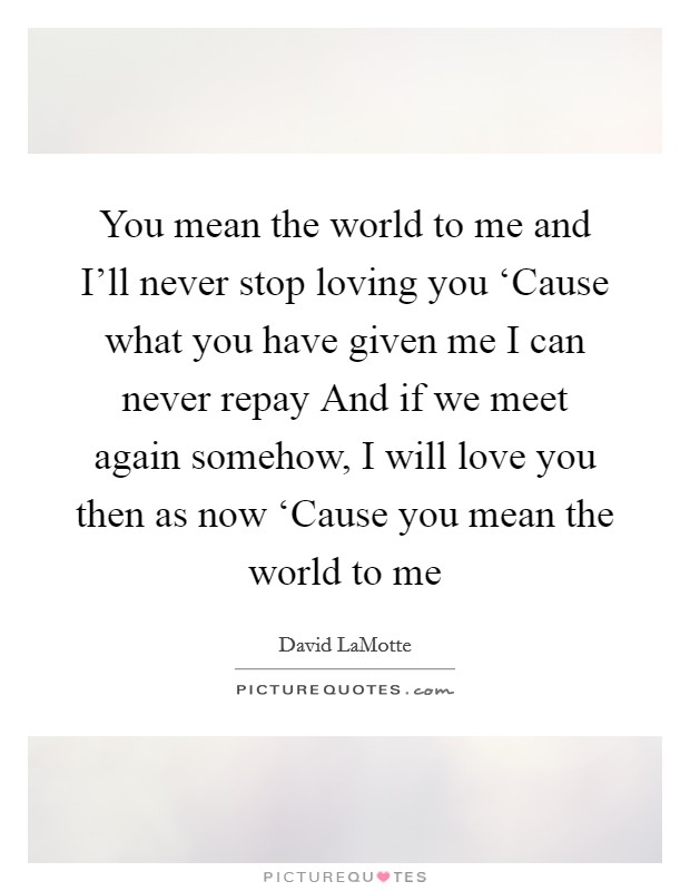 You mean the world to me and I'll never stop loving you 'Cause what you have given me I can never repay And if we meet again somehow, I will love you then as now 'Cause you mean the world to me Picture Quote #1