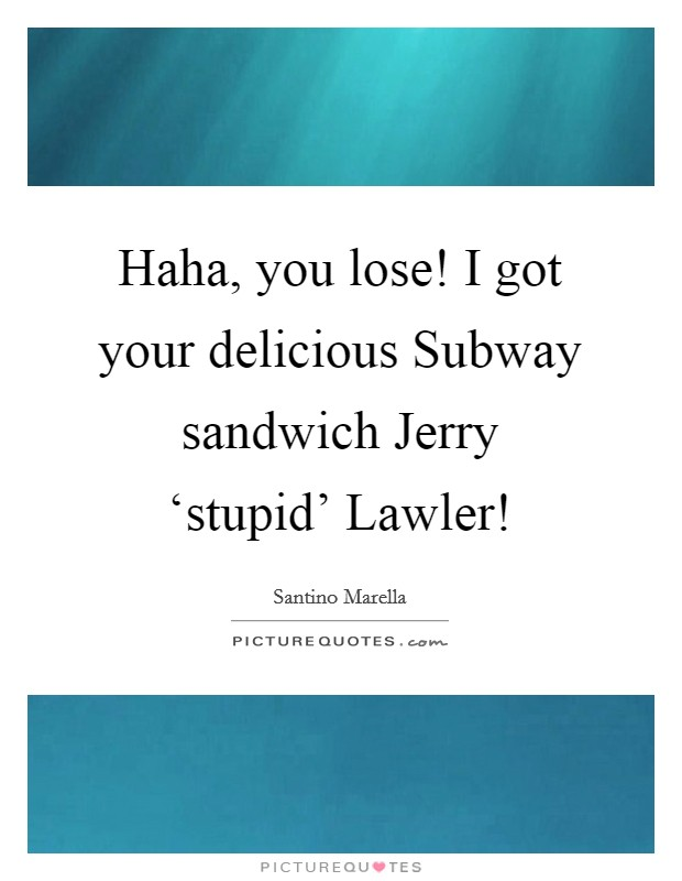Haha, you lose! I got your delicious Subway sandwich Jerry 'stupid' Lawler! Picture Quote #1