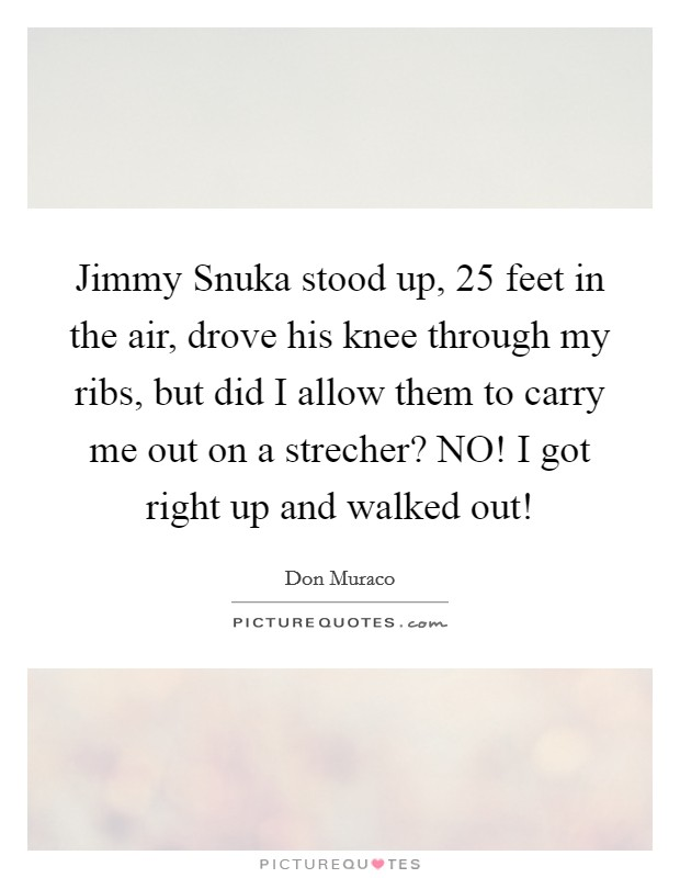 Jimmy Snuka stood up, 25 feet in the air, drove his knee through my ribs, but did I allow them to carry me out on a strecher? NO! I got right up and walked out! Picture Quote #1
