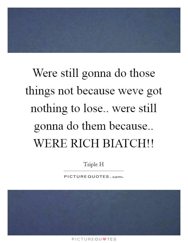 Were still gonna do those things not because weve got nothing to lose.. were still gonna do them because.. WERE RICH BIATCH!! Picture Quote #1