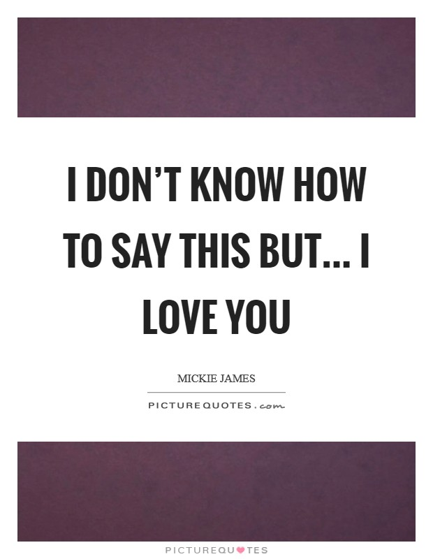 I don't know how to say this but... I LOVE YOU Picture Quote #1