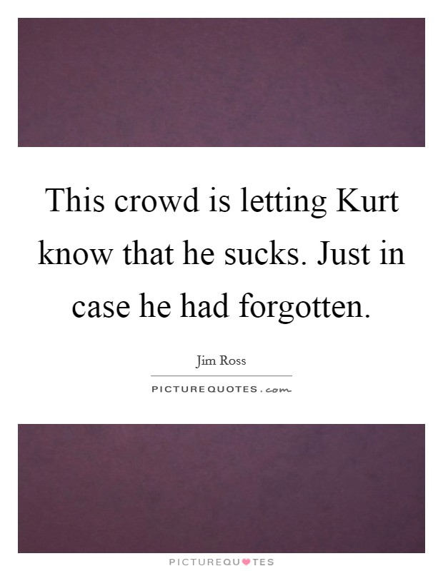 This crowd is letting Kurt know that he sucks. Just in case he had forgotten Picture Quote #1