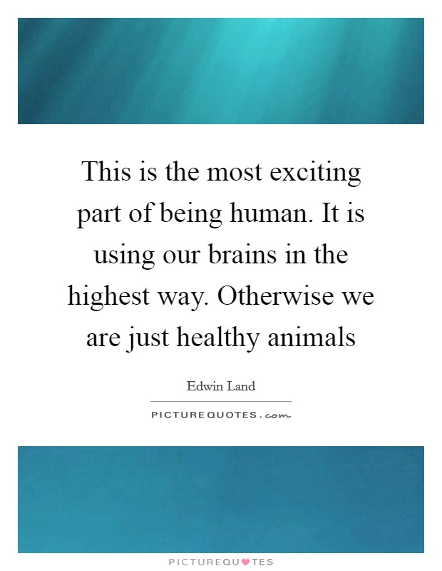 This is the most exciting part of being human. It is using our brains in the highest way. Otherwise we are just healthy animals Picture Quote #1