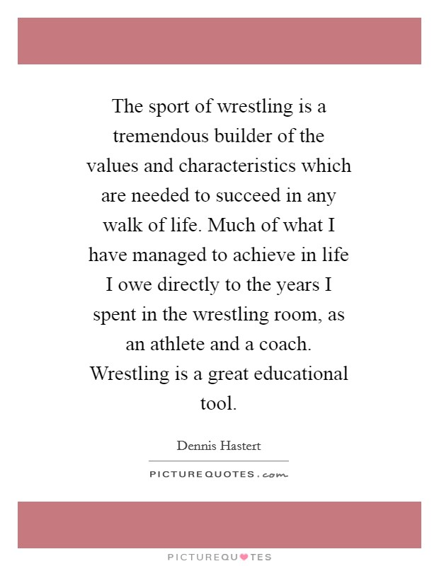 The sport of wrestling is a tremendous builder of the values and characteristics which are needed to succeed in any walk of life. Much of what I have managed to achieve in life I owe directly to the years I spent in the wrestling room, as an athlete and a coach. Wrestling is a great educational tool Picture Quote #1