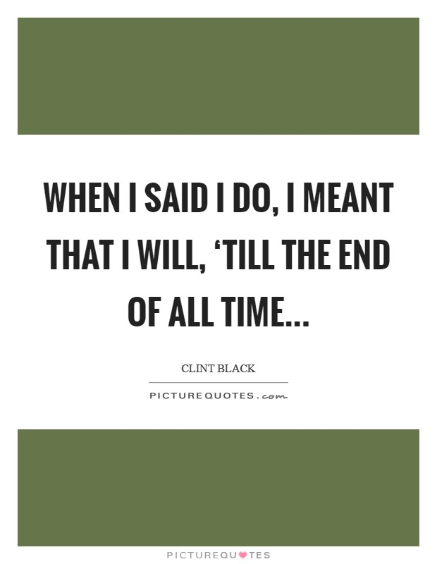When I said I do, I meant that I will, 'till the end of all time Picture Quote #1