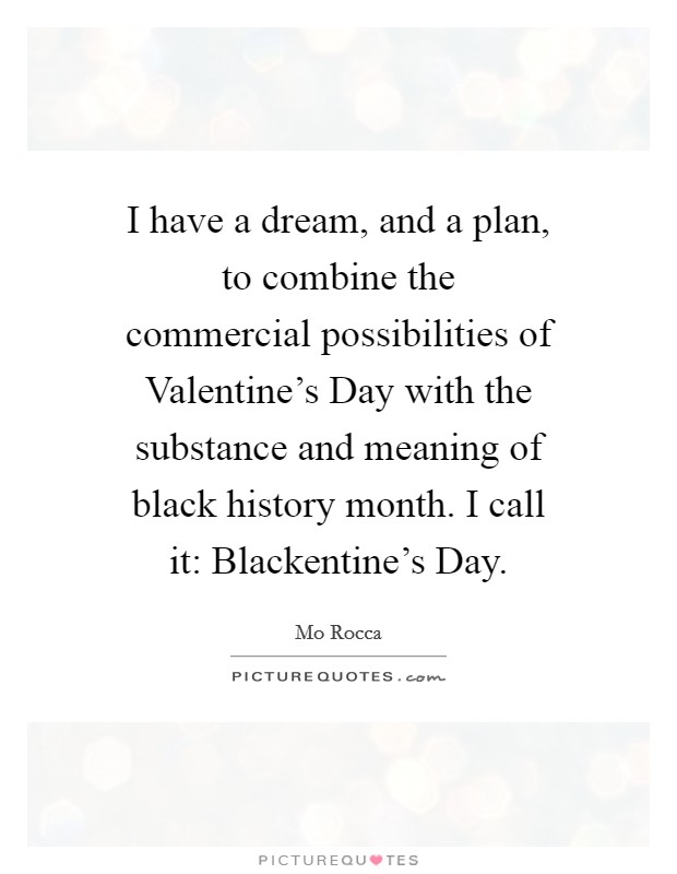 I have a dream, and a plan, to combine the commercial possibilities of Valentine's Day with the substance and meaning of black history month. I call it: Blackentine's Day Picture Quote #1