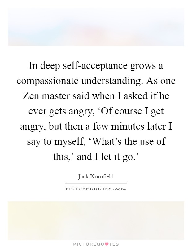 In deep self-acceptance grows a compassionate understanding. As one Zen master said when I asked if he ever gets angry, 'Of course I get angry, but then a few minutes later I say to myself, 'What's the use of this,' and I let it go.' Picture Quote #1