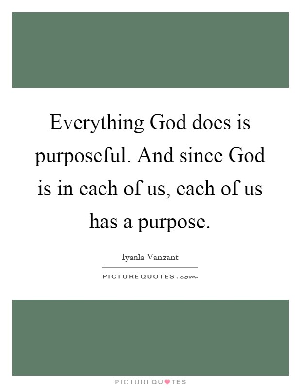 Everything God does is purposeful. And since God is in each of us, each of us has a purpose Picture Quote #1