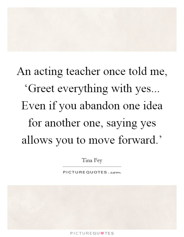 An acting teacher once told me, 'Greet everything with yes... Even if you abandon one idea for another one, saying yes allows you to move forward.' Picture Quote #1