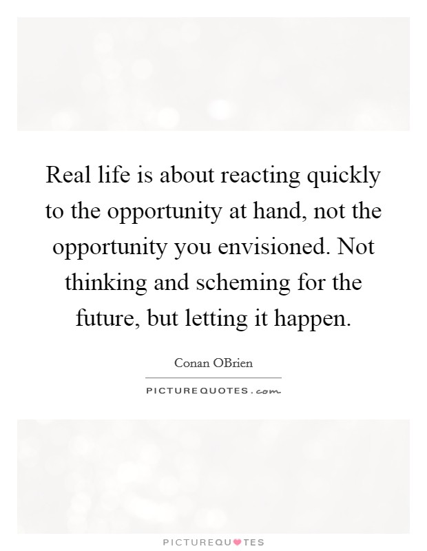 Real life is about reacting quickly to the opportunity at hand, not the opportunity you envisioned. Not thinking and scheming for the future, but letting it happen Picture Quote #1