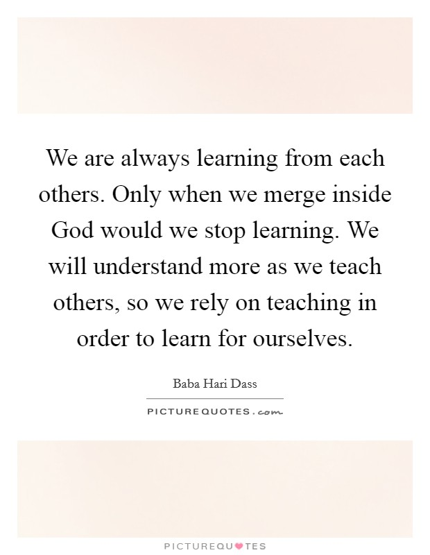 We are always learning from each others. Only when we merge inside God would we stop learning. We will understand more as we teach others, so we rely on teaching in order to learn for ourselves Picture Quote #1