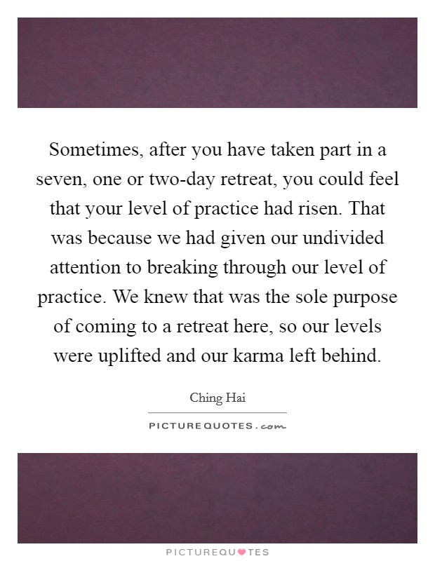 Sometimes, after you have taken part in a seven, one or two-day retreat, you could feel that your level of practice had risen. That was because we had given our undivided attention to breaking through our level of practice. We knew that was the sole purpose of coming to a retreat here, so our levels were uplifted and our karma left behind Picture Quote #1