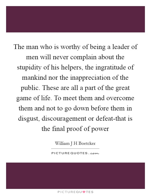 The man who is worthy of being a leader of men will never complain about the stupidity of his helpers, the ingratitude of mankind nor the inappreciation of the public. These are all a part of the great game of life. To meet them and overcome them and not to go down before them in disgust, discouragement or defeat-that is the final proof of power Picture Quote #1