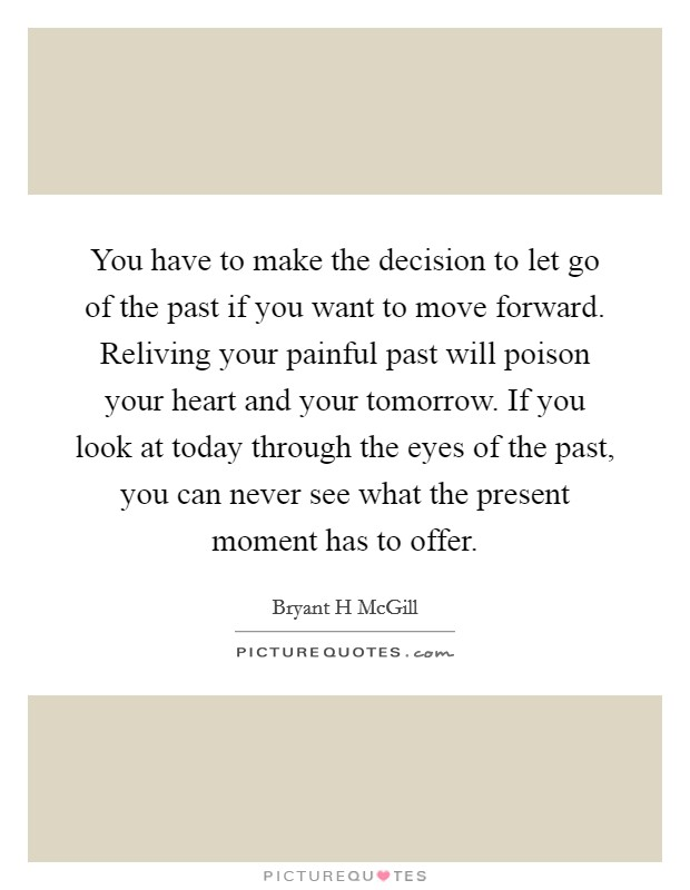 You have to make the decision to let go of the past if you want to move forward. Reliving your painful past will poison your heart and your tomorrow. If you look at today through the eyes of the past, you can never see what the present moment has to offer Picture Quote #1