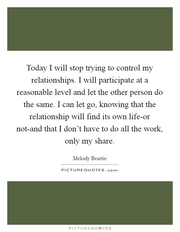 Today I will stop trying to control my relationships. I will participate at a reasonable level and let the other person do the same. I can let go, knowing that the relationship will find its own life-or not-and that I don't have to do all the work, only my share Picture Quote #1