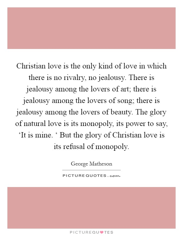 Christian love is the only kind of love in which there is no rivalry, no jealousy. There is jealousy among the lovers of art; there is jealousy among the lovers of song; there is jealousy among the lovers of beauty. The glory of natural love is its monopoly, its power to say, 'It is mine. ' But the glory of Christian love is its refusal of monopoly Picture Quote #1