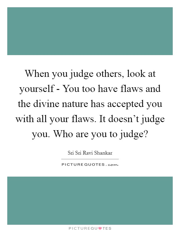 When you judge others, look at yourself - You too have flaws and the divine nature has accepted you with all your flaws. It doesn't judge you. Who are you to judge? Picture Quote #1