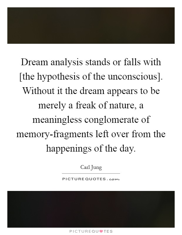Dream analysis stands or falls with [the hypothesis of the unconscious]. Without it the dream appears to be merely a freak of nature, a meaningless conglomerate of memory-fragments left over from the happenings of the day Picture Quote #1