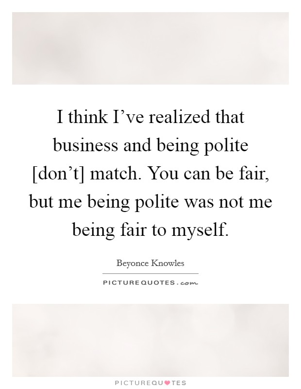 I think I've realized that business and being polite [don't] match. You can be fair, but me being polite was not me being fair to myself Picture Quote #1