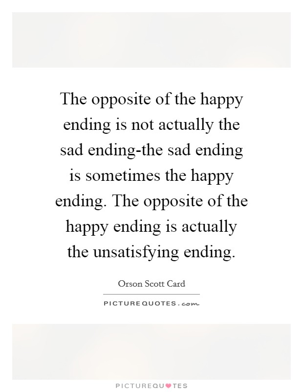 The opposite of the happy ending is not actually the sad ending-the sad ending is sometimes the happy ending. The opposite of the happy ending is actually the unsatisfying ending Picture Quote #1