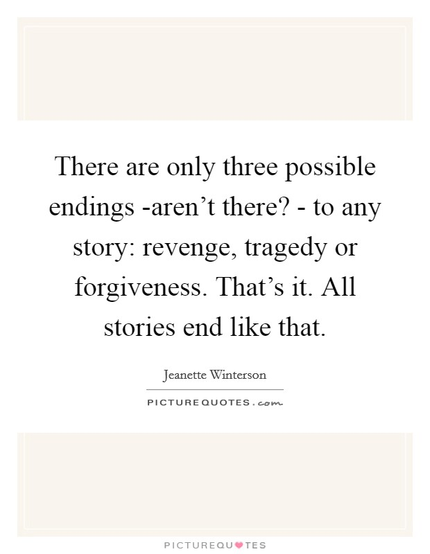 There are only three possible endings -aren't there? - to any story: revenge, tragedy or forgiveness. That's it. All stories end like that Picture Quote #1